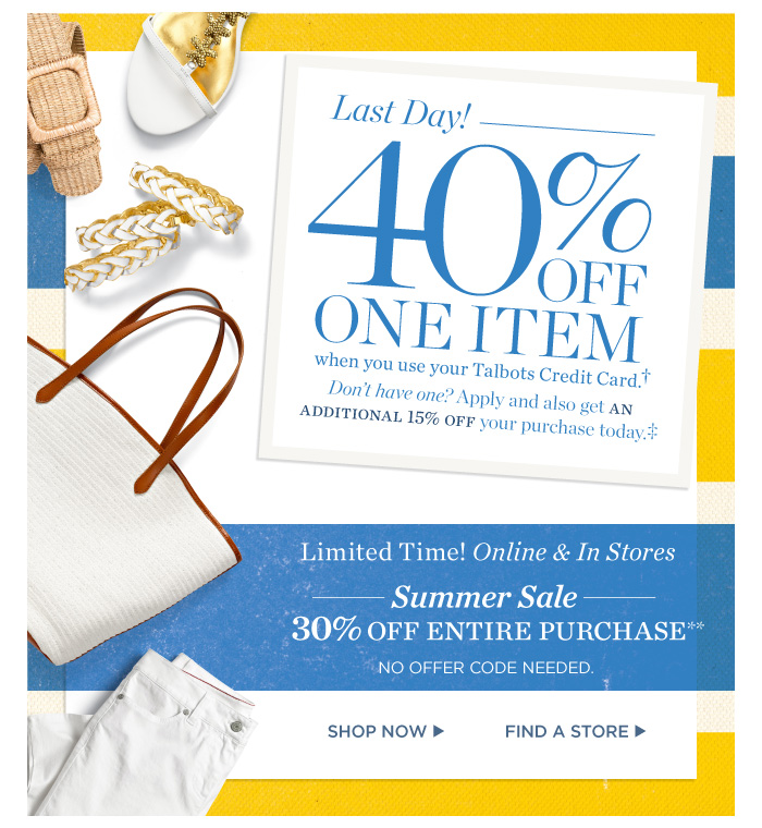 Last day! 40% off one item when you use your Talbots Credit Card. Limited time! Online and in stores. Summer Sale- 30% off entire purchase. No offer code needed. Shop now. Find a store.