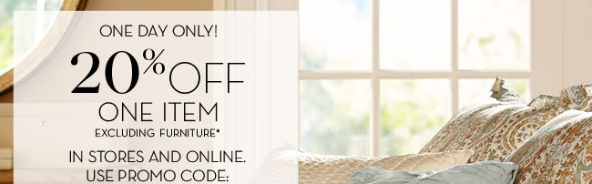 ONE DAY ONLY! 20% OFF ONE ITEM - IN STORES AND ONLINE.* USE PROMO CODE: