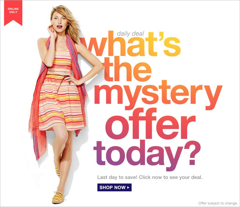 ONLINE ONLY | daily deal | what's the mystery offer today? | Last day to save! Click now to see your deal. | SHOP NOW | Offer subject to change.