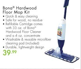 Bona® Hardwood Floor Mop Kit • Quick & easy cleaning • Safe for wood, no residue • Refillable Cartridge comes with 33 oz. of Bona® Hardwood Floor Cleaner and a 4 oz. concentrate • Washable & reusable microfiber cleaning pad (included) • Durable, lightweight design 39.99