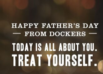 HAPPY FATHER'S DAY FROM DOCKERS - TODAY IS ALL ABOUT YOU. TREAT YOURSELF.