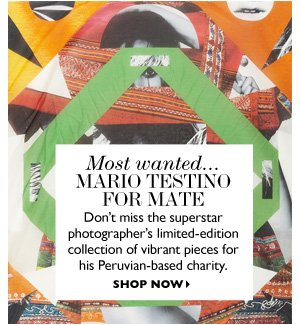 MARIO TESTINO FOR MATE Don't miss the superstar photographer's limited-edition collection of vibrant pieces for his Peruvian-based charity. SHOP NOW