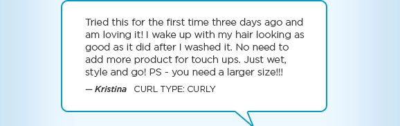 Tried this for the first time three days ago and am loving it! I wake up with my hair looking as good as it did after I washed it. No need to add more product for touch ups. Just wet, style and go! PS - you need a larger size!!! — Kristina   Curl Type: CURLY