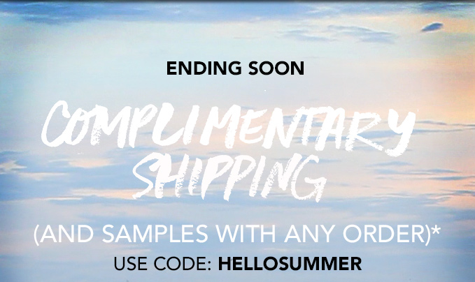 ENDING SOON COMPLIMENTARY SHIPPING (AND SAMPLES WITH ANY ORDER)*  Use code: HELLOSUMMER