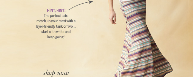 Hint, hint! The perfect pair: match up your maxi with a layer-friendly tank or two... start with white and keep going!