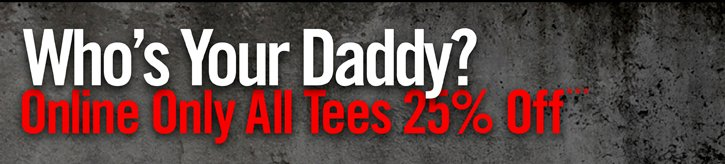 WHO'S YOUR DADDY? ONLINE ONLY ALL TEES 25% OFF***
