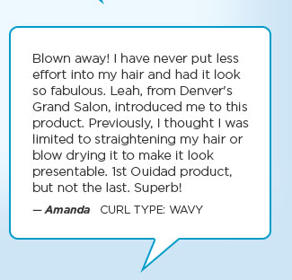 Blown away! I have never put less effort into my hair and had it look so fabulous. Leah, from Denver's Grand Salon, introduced me to this product. Previously, I thought I was limited to straightening my hair or blow drying it to make it look presentable. 1st Ouidad product, but not the last. Superb! — Amanda   Curl Type: WAVY