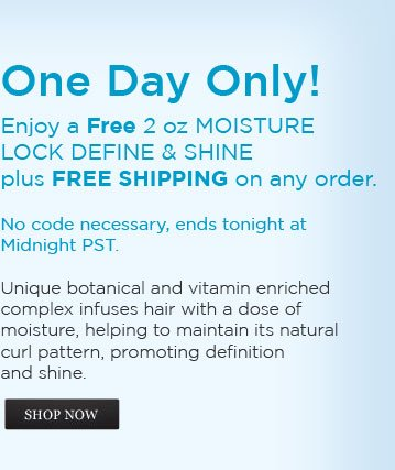 One Day Only! Enjoy a Free 2 oz Moisture Lock Define & Shine plus Free Shipping on any order. No code necessary, ends tonight at Midnight PST. Unique botanical and vitamin enriched complex infuses hair with a dose of moisture, helping to maintain its natural curl pattern, promoting definition and shine. SHOP NOW