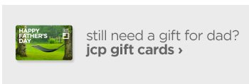 still need a gift for dad? jcp gift cards ›