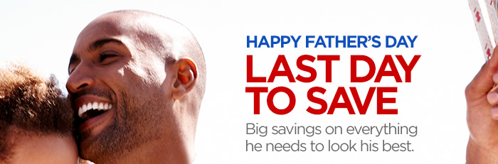 HAPPY FATHER'S  DAY. LAST DAY TO SAVE. Big savings on everything he needs to look his  best.