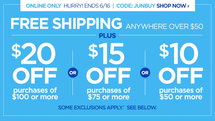 ONLINE ONLY! HURRY ENDS 6/16 | CODE: JUNBUY SHOP NOW ›             FREE SHIPPING ANYWHERE OVER $50             PLUS            $20 OFF purchases of $100 or more OR             $15 OFF purchases of $75 or more OR             $10 OFF purchases of $50 or more             SOME EXCLUSIONS APPLY.* SEE BELOW.