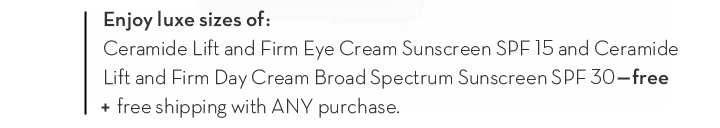 Enjoy luxe sizes of: Ceramide Lift and Firm Eye Cream Sunscreen SPF 15 and Ceramide Lift and Firm Day Cream Broad Spectrum Sunscreen SPF 30—free + free shipping with ANY purchase.