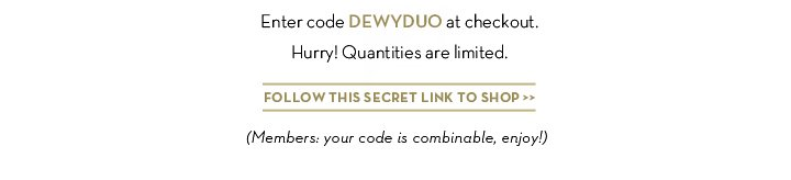 Enter code DEWYDUO at checkout. Hurry! Quantities are limited. FOLLOW THIS SECRET LINK TO SHOP. (Members: your code is combinable, enjoy!)