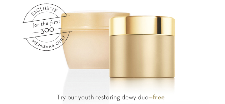EXCLUSIVE for the first 300 MEMBERS ONLY. Try our youth restoring dewy duo—free.