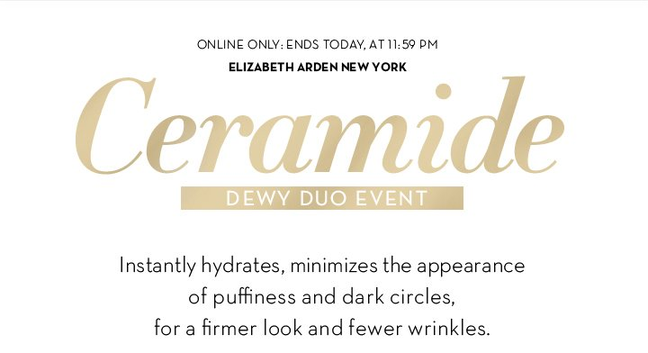 ONLINE ONLY: ENDS TODAY, AT 11:59 PM. ELIZABETH ARDEN NEW YORK. Ceramide DEWY DUO EVENT. Instantly hydrates, minimizes the appearance of puffiness and dark circles, for a firmer look and fewer wrinkles.