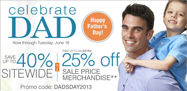 celebrate DAD Now - Tuesday, June 18. Happy Father's Day! Save up to 40% Sitewide Plus take an up to an EXTRA 25% OFF sale price merchandise** Promo code: DADSDAY2013