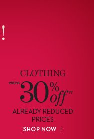 Clothing EXTRA 30% Off†† Already Reduced Prices  SHOP NOW