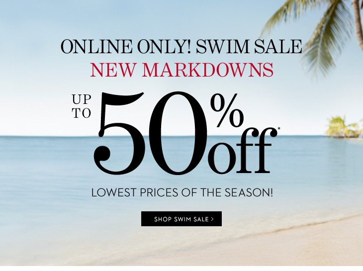 ONLINE ONLY SWIM SALE! NEW Markdowns  Up To 50% Off* Lowest Prices of the Season!  SHOP SWIM SALE