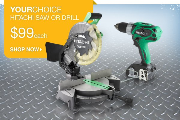 Your choice. Hitachi saw or drill. $99 each. Shop Now.
