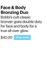 FACE & BODY BRONZING DUO, $42.00 Bobbi's cult-classic bronzer goes double-duty for face and body for a true all-over glow.  Shop Now»