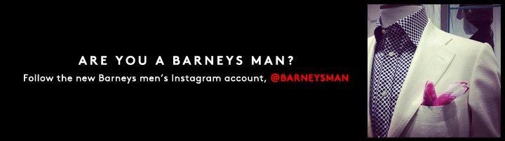 Are you a Barneys Man? Follow the new Barneys men's Instagram account, @BarneysMAN