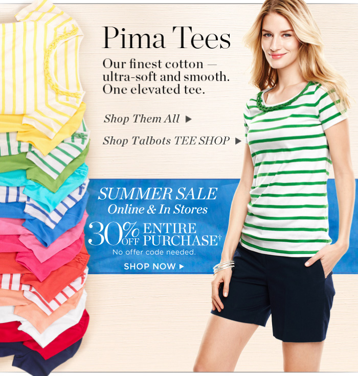 Pima Tees. Our finest cotton - ultra-soft and smooth. One elevated tee. Shop them all. Shop Talbots tee shop. Summer sale online and instores. 30% off entire purchase. No offer code needed. Shop now.