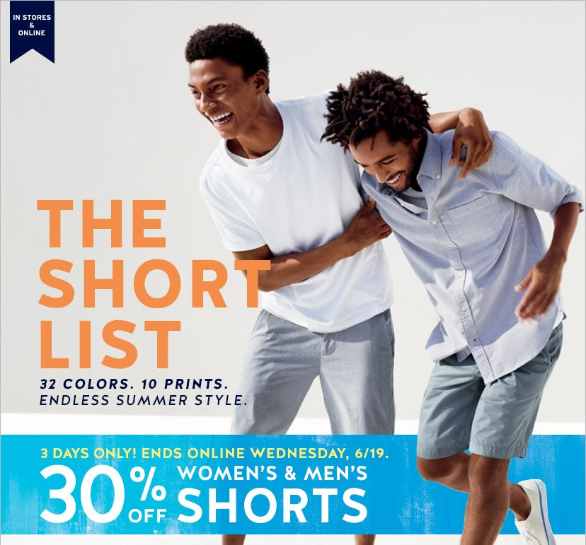 IN STORES & ONLINE | THE SHORT LIST | 32 COLORS. 10 PRINTS. ENDLESS SUMMER STYLE. | 3 DAYS ONLY! ENDS ONLINE WEDNESDAY, 6/19. 30% OFF WOMEN'S & MEN'S SHORTS