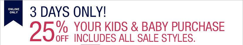 ONLINE ONLY | 3 DAYS ONLY! | 25% OFF YOUR KIDS & BABY PURCHASE INCLUDES ALL SALE STYLES.