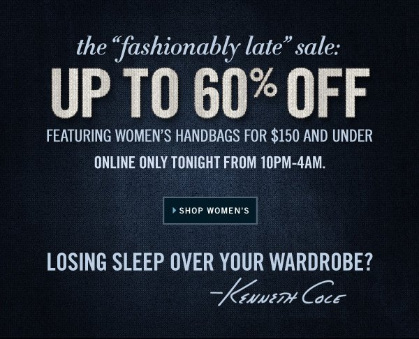 UP TO 60% OFF FEATURING WOMEN'S HANDBAGS FOR $150 AND UNDER ONLINE ONLY TONIGHT FROM 10PM-4AM.