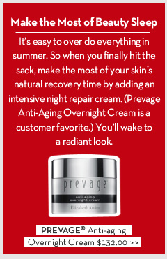 Make the Most of Beauty Sleep. It's easy to over do everything in summer. So when you finally hit the sack, make the most of your skin's natural recovery time by adding an intensive night repair cream. (Prevage Anti-Aging Overnight Cream is a customer favorite.) You'll wake to a radiant look. PREVAGE® Anti-aging Overnight Cream. $132.00.