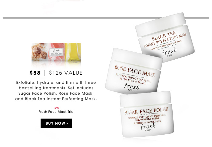 $58 | $125 Value. Exfoliate, hydrate, and firm with three bestselling treatments. Set includes Sugar Face Polish, Rose Face Mask, and Black Tea Instant Perfecting Mask. new. Fresh Face Mask Trio