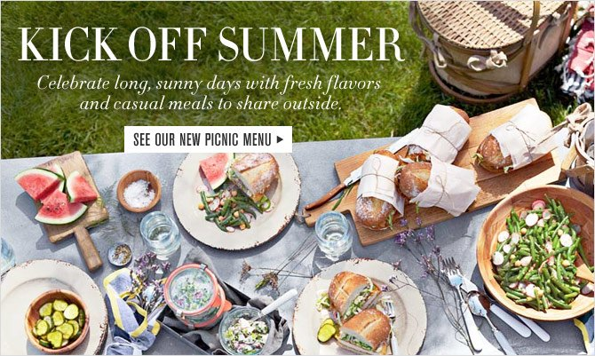 KICK OFF SUMMER - Celebrate long, sunny days with fresh flavors and casual meals to share outside. - SEE OUR NEW PICNIC MENU