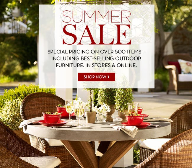 SUMMER SALE - SPECIAL PRICING ON OVER 500 ITEMS - INCLUDING BEST-SELLING OUTDOOR FURNITURE. IN STORES & ONLINE. SHOP NOW