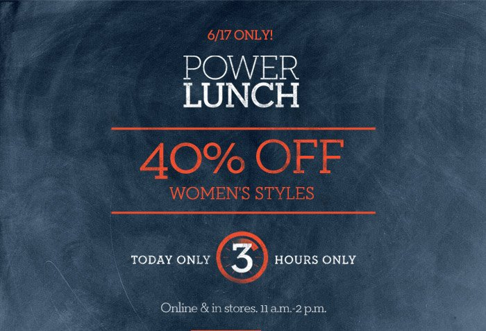 6/17 ONLY! POWER LUNCH | 40% OFF WOMEN'S STYLES | TODAY ONLY 3 HOURS ONLY | Online & in stores. 11 a.m.-2 p.m.