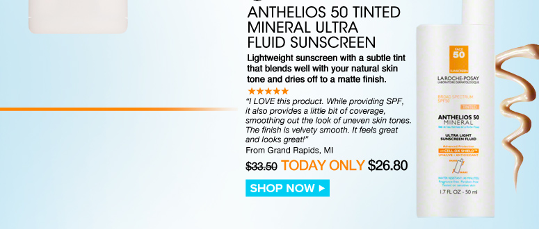 """Shopper's Choice, Paraben-free Anthelios 50 Tinted Mineral Ultra Fluid Sunscreen Lightweight sunscreen with a subtle tint that blends well with your natural skin tone and dries off to a matte finish. """"I LOVE this product. While providing SPF, it also provides a little bit of coverage, smoothing out the look of uneven skin tones. The finish is velvety smooth. It feels great and looks great!"""" –From Grand Rapids, MI $33.50  Today Only $26.80 Shop Now>>"""