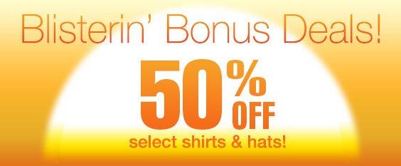Blistering Bonus Deals! 50% Off Select Shirts and Hats!