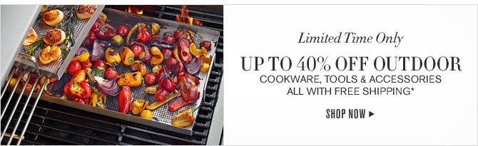 Limited Time Only - UP TO 40% OFF OUTDOOR COOKWARE, TOOLS & ACCESSORIES - ALL WITH FREE SHIPPING*  -- SHOP NOW