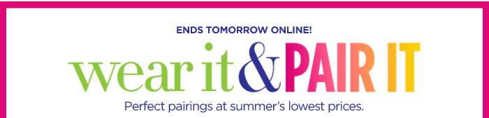 Wear It & Pair It Ends Tomorrow Online!