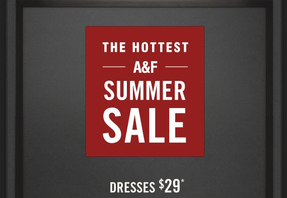 THE HOTTEST     A&F     SUMMER     SALE          DRESSES $29*