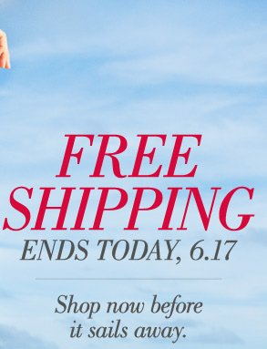 Free Shipping Ends Today, 6.17 | Shop now before it sails away.