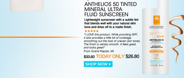 "Shopper's Choice, Paraben-free Anthelios 50 Tinted Mineral Ultra Fluid Sunscreen Lightweight sunscreen with a subtle tint that blends well with your natural skin tone and dries off to a matte finish. ""I LOVE this product. While providing SPF, it also provides a little bit of coverage, smoothing out the look of uneven skin tones. The finish is velvety smooth. It feels great and looks great!"" –From Grand Rapids, MI $33.50  Today Only $26.80 Shop Now>>"