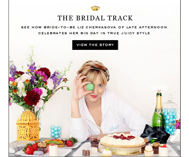 The Bridal Track. See how bride to be Liz Cherkasova of Late Afternoon celebrates her big day in ture Juicy Style. View The Story.