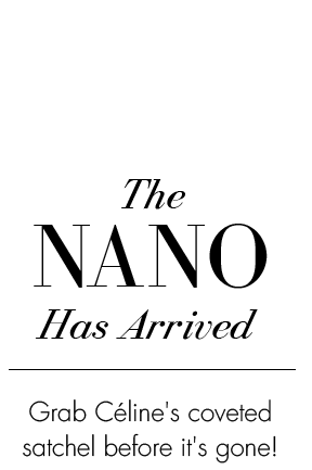 The NANO Has Arrived. Grab Celine's coveted satchel before it's gone!