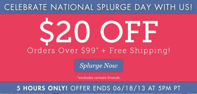 $20 OFF Orders Over $99* + Free Shipping! | Celebrate National Splurge Day With Us! | 5 Hours Only! | Offer Ends 06/18/13 at 5PM PT | Splurge Now