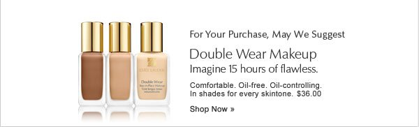 For your purchase, may we suggest Double Wear Makeup. Shop Now.