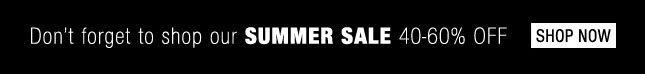 Don't forget to shop our SUMMER SALE 40-60% Off