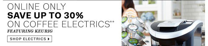 Online Only. Save up to 30% on Coffee Electrics** Featuring Keurig. Shop Electrics.