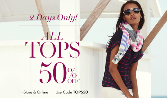 2 Days Only! All TOPS 50% Off*  In-Store & Online Use Code TOPS50