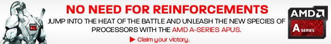 NO NEED FOR REINFORCEMENTS. JUMP INTO THE HEAT OF THE BATTLE AND UNLEASH THE NEW SPECIES OF PROCESSORS WITH THE AMD A-SERIES APUS. Claim your victory.