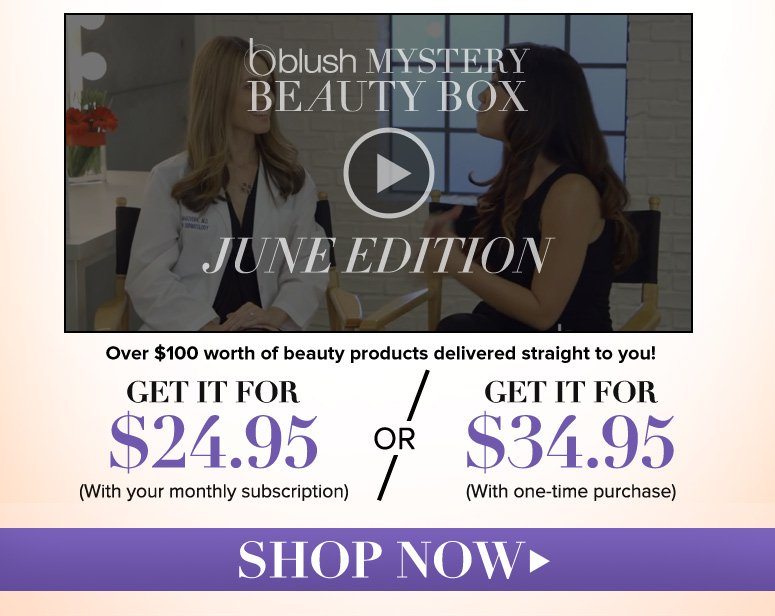 The blush Mystery Beauty Box Over $100 worth of beauty products delivered straight to you!  Get it for $24.95 with monthly subscription 	   $34.95 with one-time purchase Shop Now>>